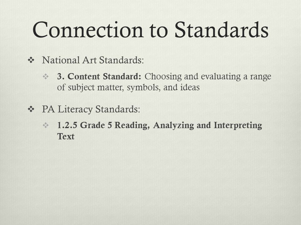 Connection to Standards  National Art Standards:  3. Content Standard: Choosing and evaluating a range of subject matter, symbols, and ideas  PA Li