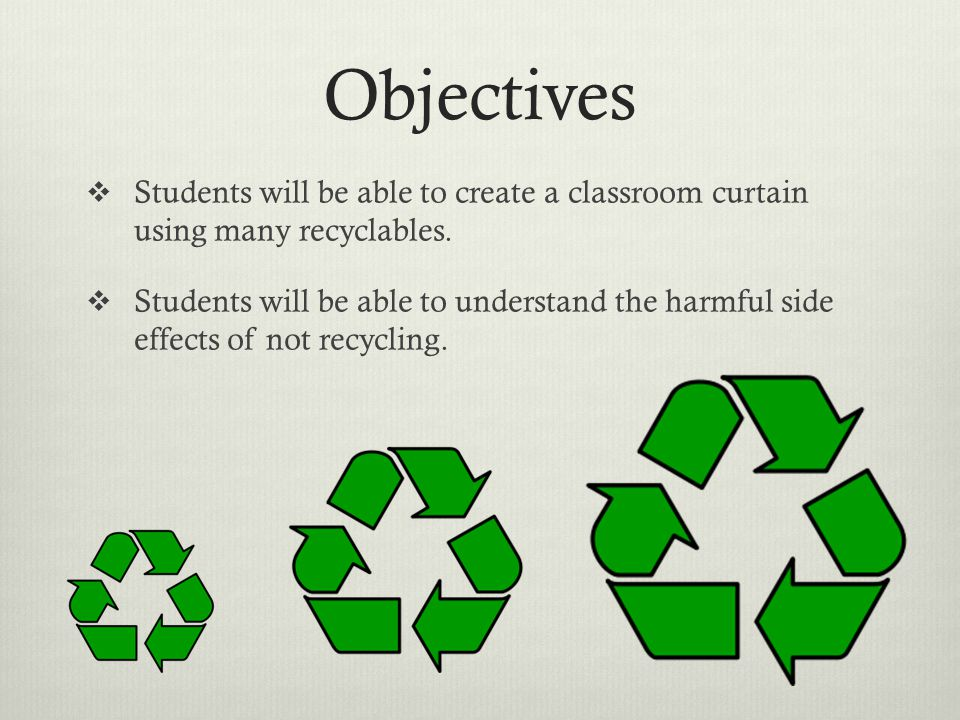 Objectives  Students will be able to create a classroom curtain using many recyclables.