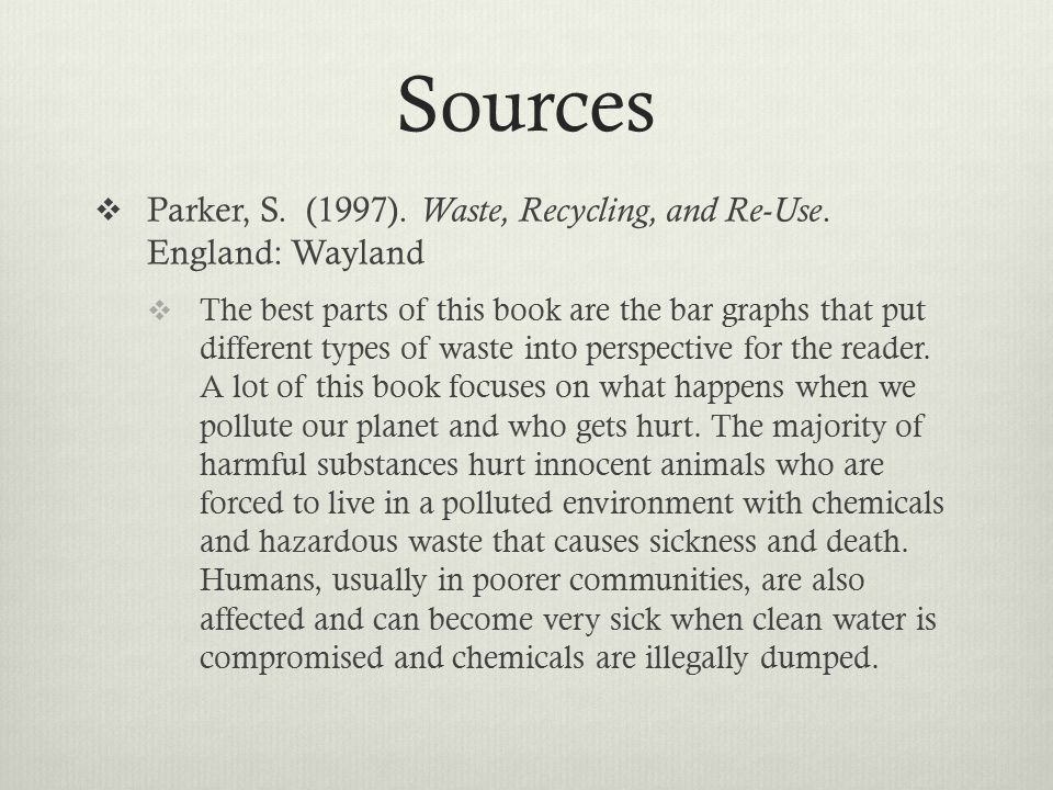 Sources  Parker, S. (1997). Waste, Recycling, and Re-Use. England: Wayland  The best parts of this book are the bar graphs that put different types