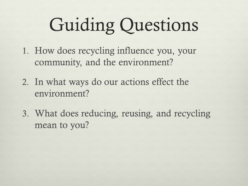 Guiding Questions 1. How does recycling influence you, your community, and the environment? 2. In what ways do our actions effect the environment? 3.