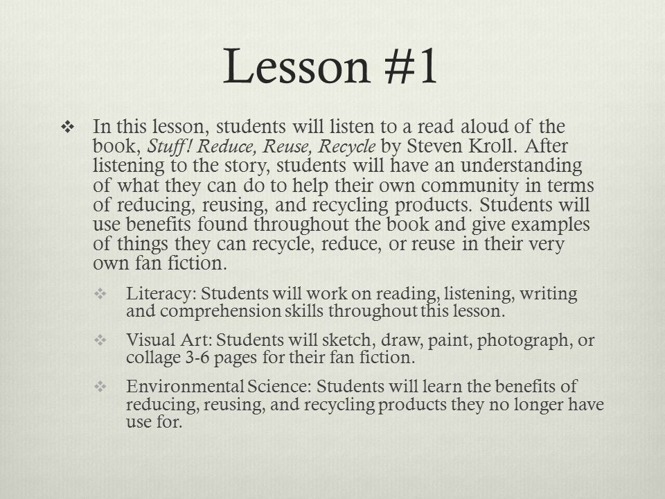 Lesson #1  In this lesson, students will listen to a read aloud of the book, Stuff! Reduce, Reuse, Recycle by Steven Kroll. After listening to the st