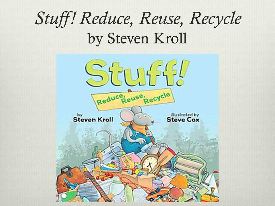 Stuff! Reduce, Reuse, Recycle by Steven Kroll