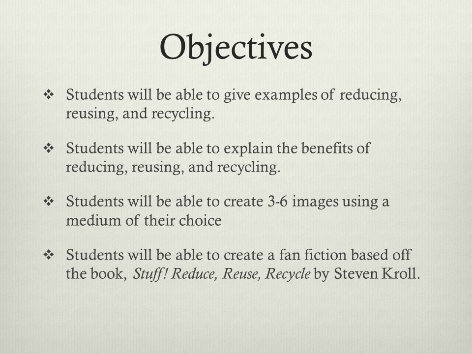 Objectives  Students will be able to give examples of reducing, reusing, and recycling.
