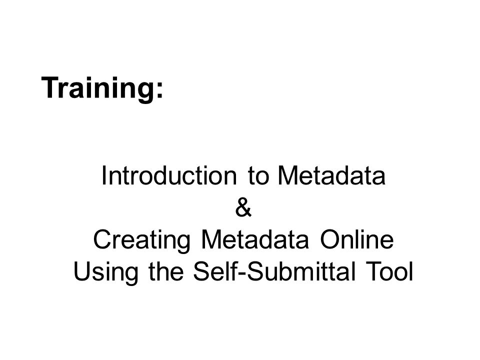 Learning Objectives 1.Define metadata 2.Define good metadata 3.Identify existing metadata sources 4.Identify Core Elements 5.Create metadata using the online self- submittal form 6.Create metadata using the spreadsheet template 7.Identify where to find additional information