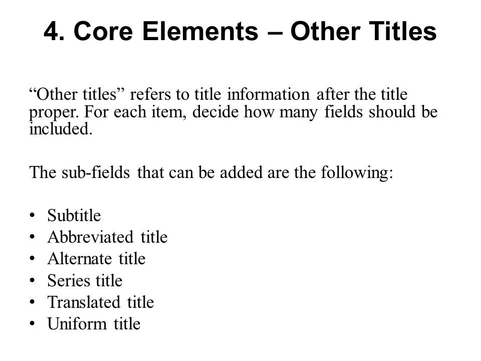 4. Core Elements – Other Titles Other titles refers to title information after the title proper.