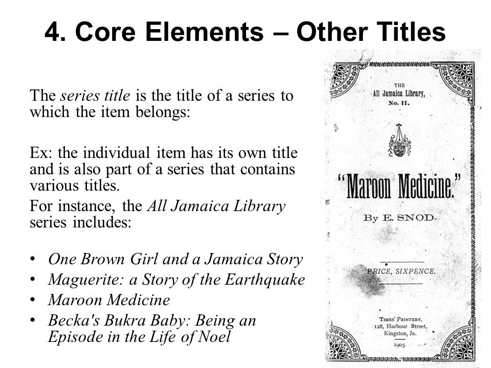 4. Core Elements – Other Titles The series title is the title of a series to which the item belongs: Ex: the individual item has its own title and is