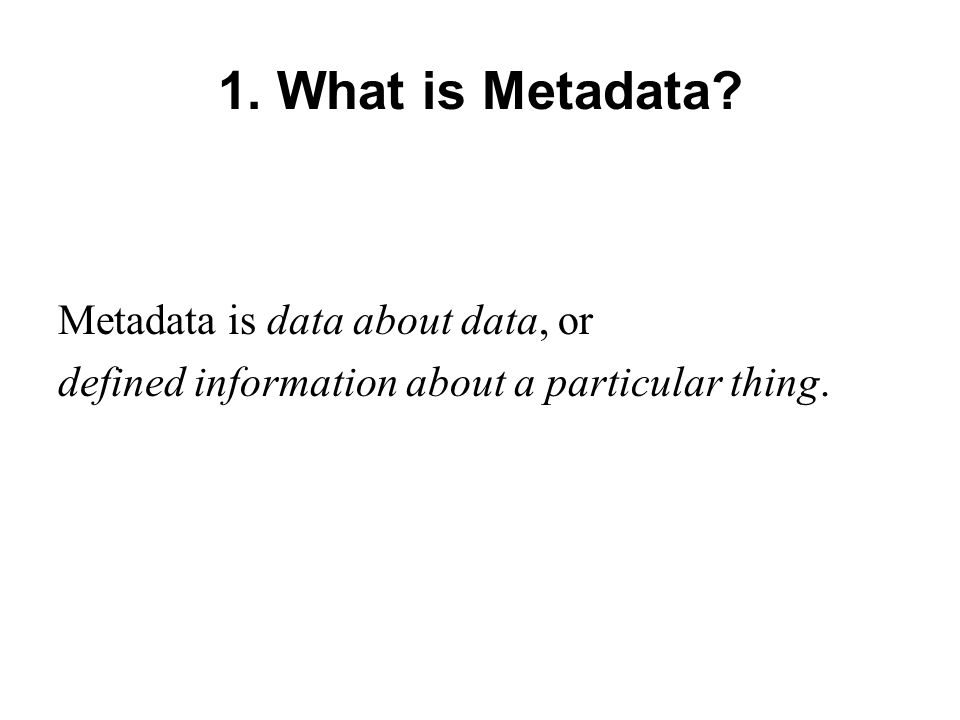 1. What is Metadata Metadata is data about data, or defined information about a particular thing.