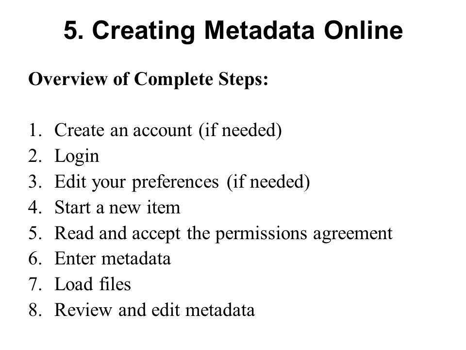 5. Creating Metadata Online Overview of Complete Steps: 1.Create an account (if needed) 2.Login 3.Edit your preferences (if needed) 4.Start a new item