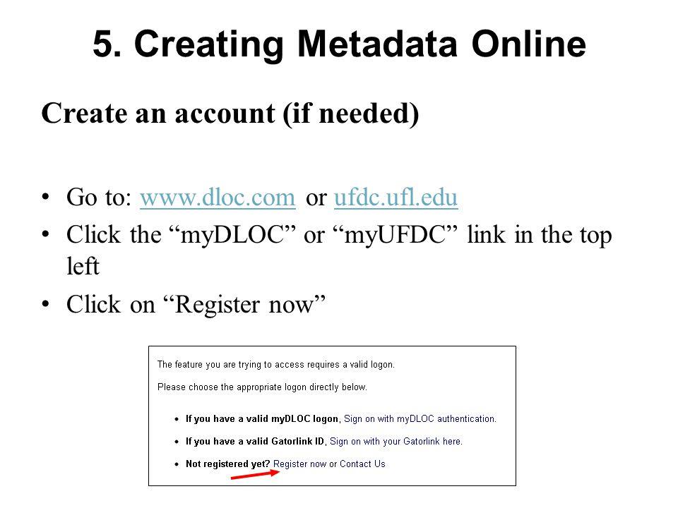 "5. Creating Metadata Online Create an account (if needed) Go to: www.dloc.com or ufdc.ufl.eduwww.dloc.comufdc.ufl.edu Click the ""myDLOC"" or ""myUFDC"" l"