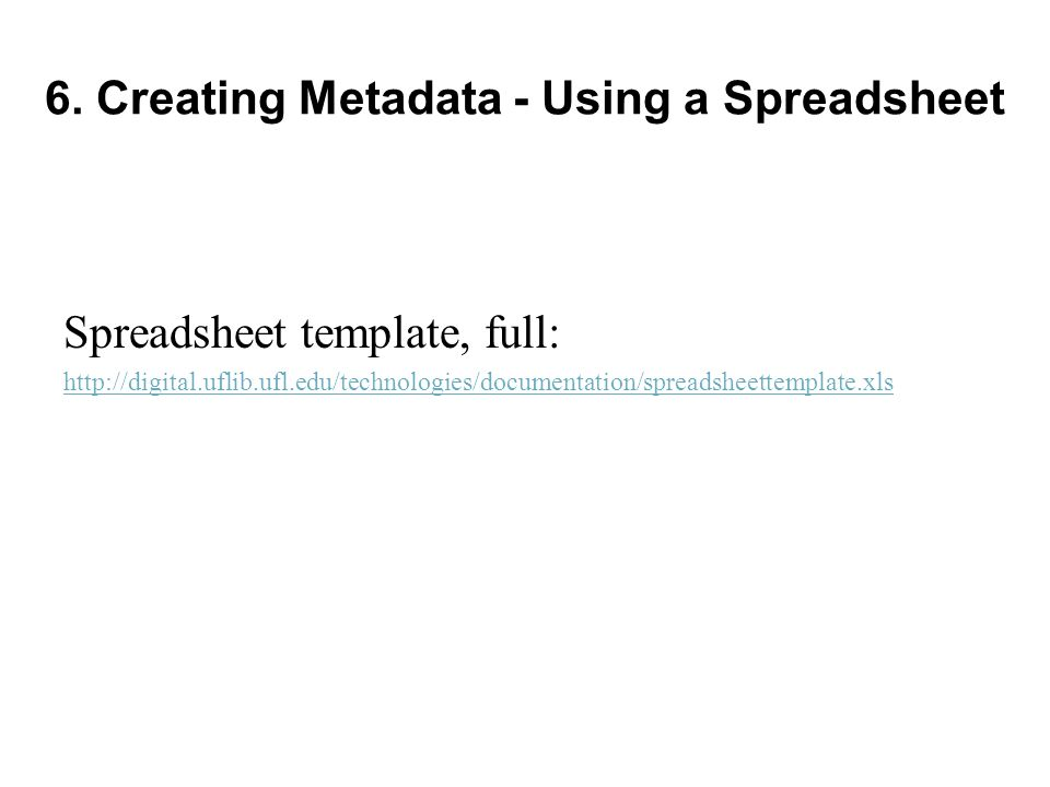 6. Creating Metadata - Using a Spreadsheet Spreadsheet template, full: http://digital.uflib.ufl.edu/technologies/documentation/spreadsheettemplate.xls