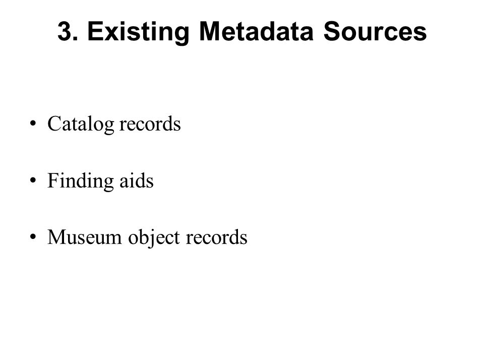 3. Existing Metadata Sources Catalog records Finding aids Museum object records