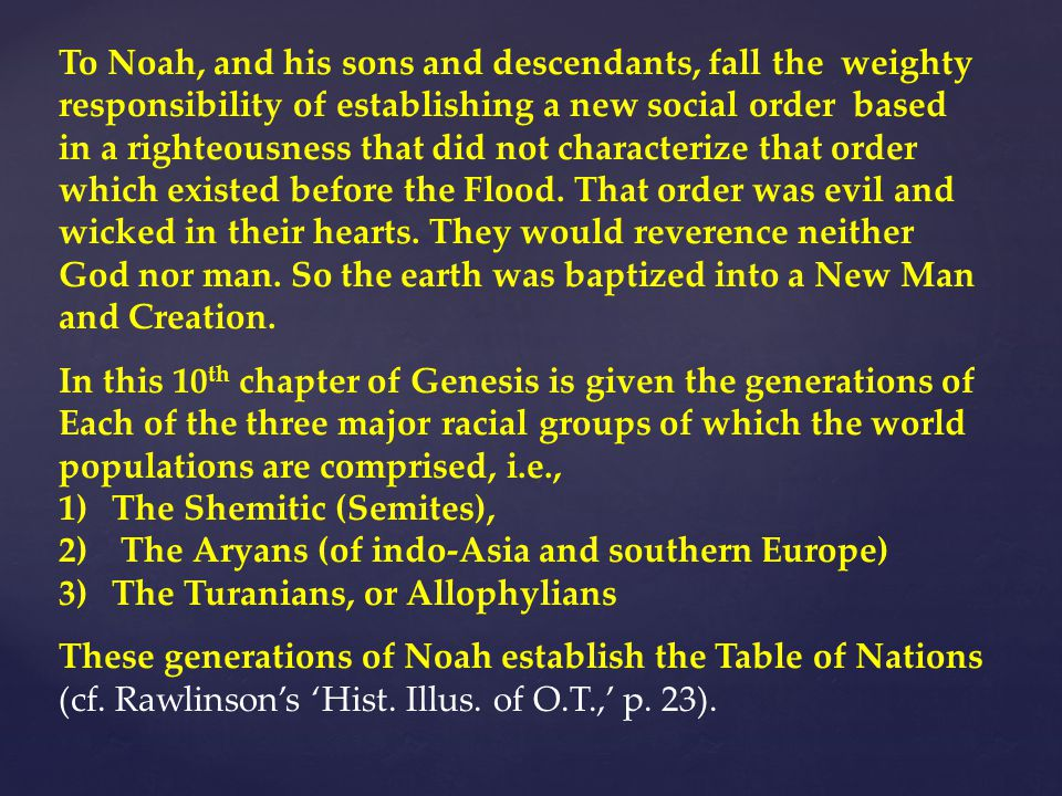To Noah, and his sons and descendants, fall the weighty responsibility of establishing a new social order based in a righteousness that did not characterize that order which existed before the Flood.