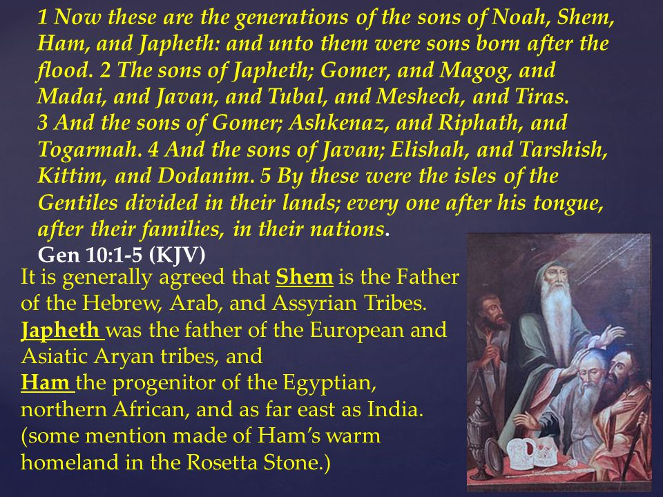 1 Now these are the generations of the sons of Noah, Shem, Ham, and Japheth: and unto them were sons born after the flood.