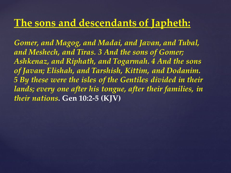 The sons and descendants of Japheth: Gomer, and Magog, and Madai, and Javan, and Tubal, and Meshech, and Tiras.
