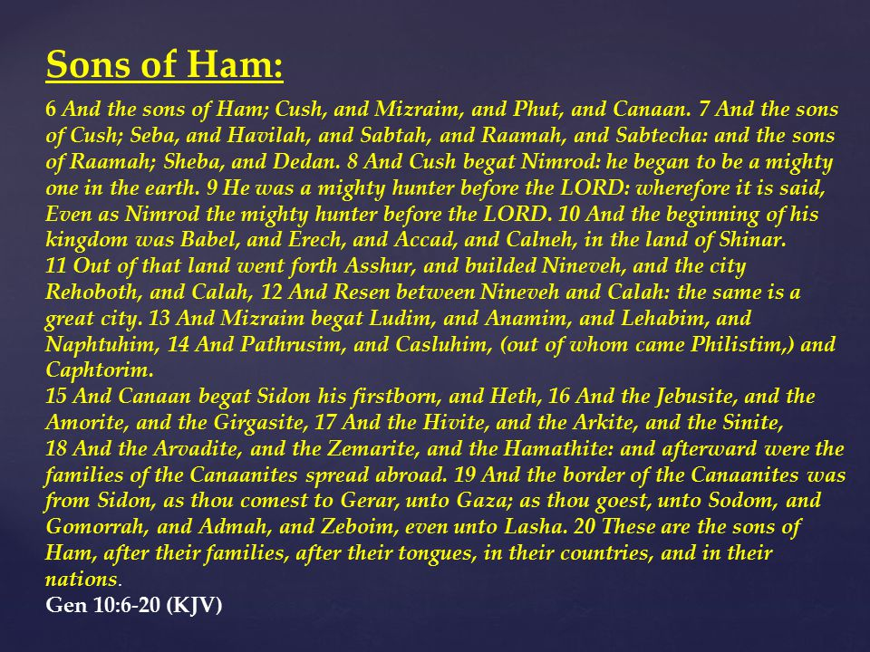 Sons of Ham: 6 And the sons of Ham; Cush, and Mizraim, and Phut, and Canaan.