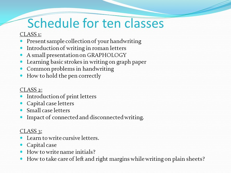 CLASS 4: Introduction of small case cursive writing Learn to write starting and ending strokes Placing of dot over I's CLASS 5: Running hand cursive writing Combination of capital and small letters How to join letters correctly.