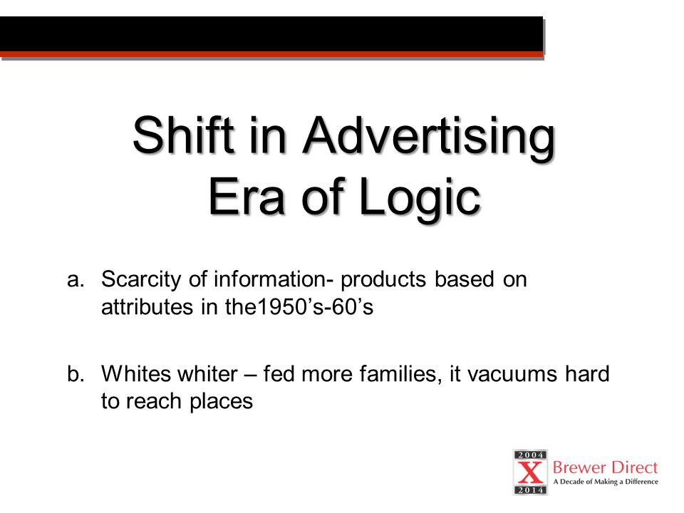 Shift in Advertising Era of Logic a.Scarcity of information- products based on attributes in the1950's-60's b.Whites whiter – fed more families, it vacuums hard to reach places