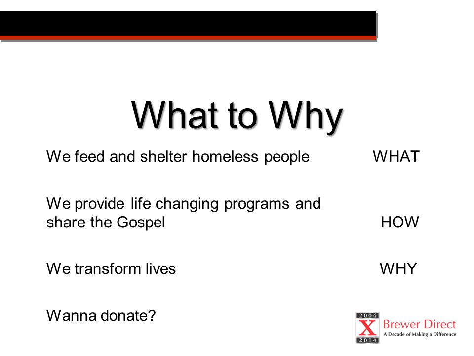 What to Why We feed and shelter homeless people WHAT We provide life changing programs and share the Gospel HOW We transform livesWHY Wanna donate