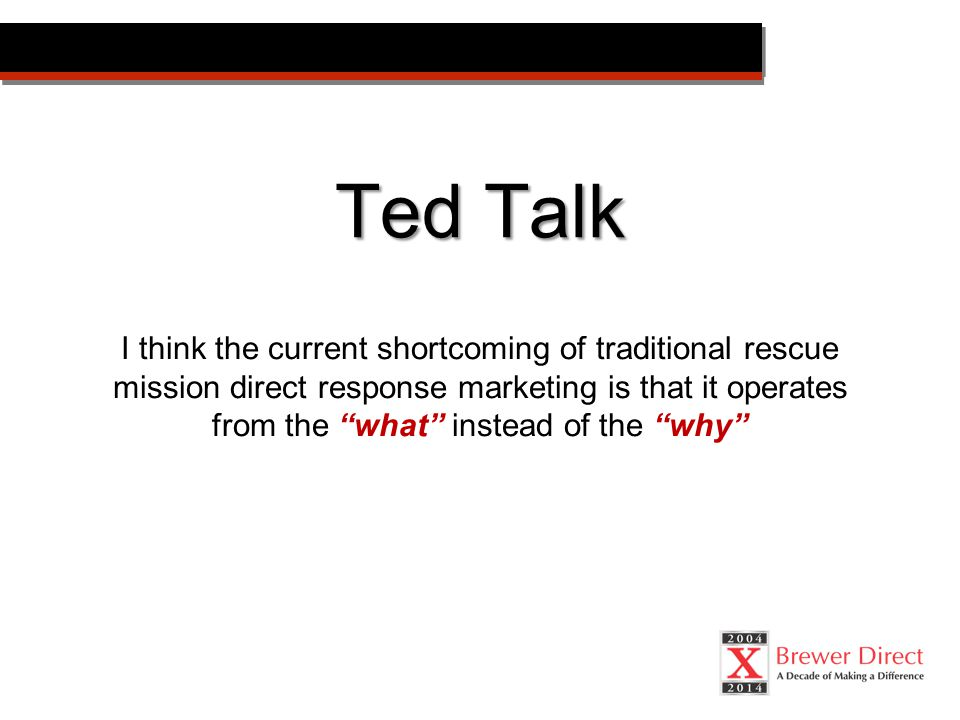 Ted Talk I think the current shortcoming of traditional rescue mission direct response marketing is that it operates from the what instead of the why