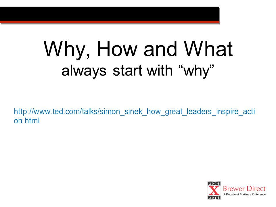 Why, How and What always start with why http://www.ted.com/talks/simon_sinek_how_great_leaders_inspire_acti on.html