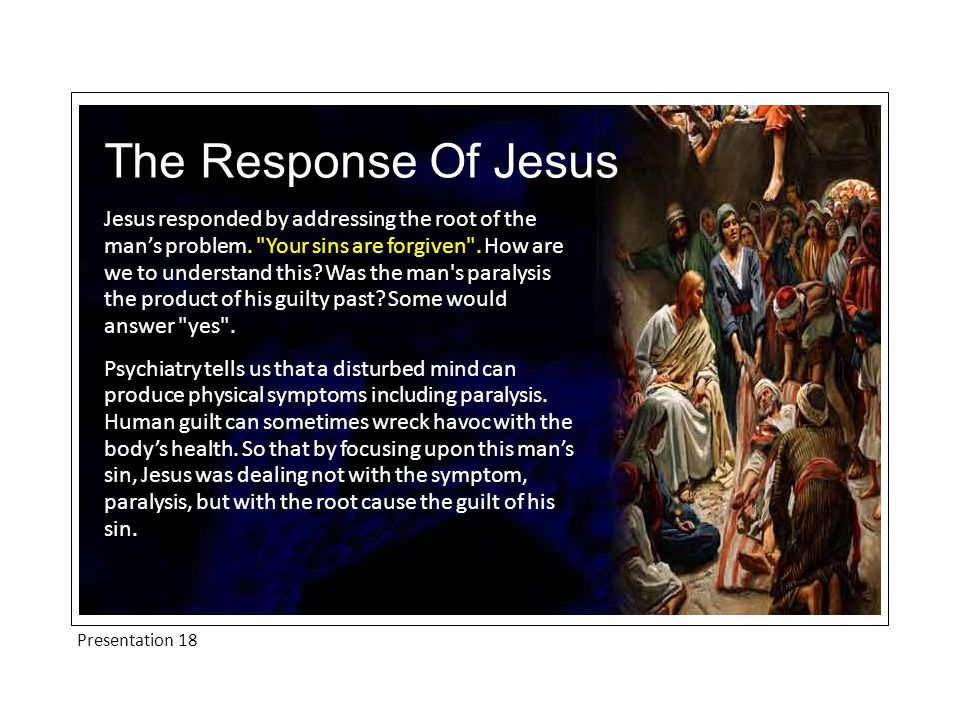 Presentation 18 The Response Of Jesus Jesus responded by addressing the root of the man's problem.