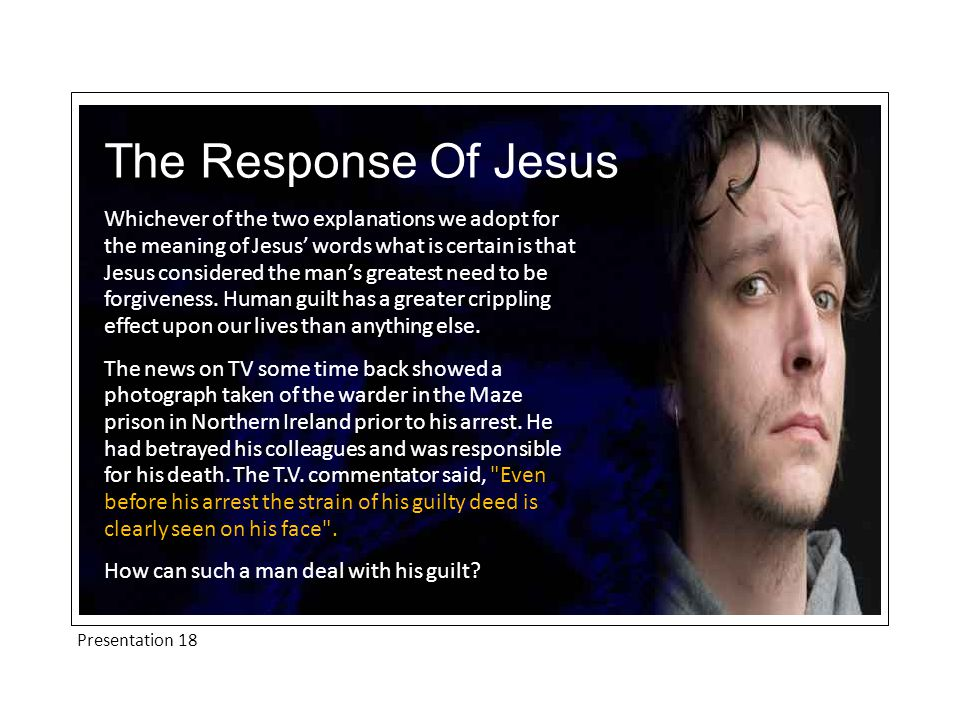 Presentation 18 The Response Of Jesus Whichever of the two explanations we adopt for the meaning of Jesus' words what is certain is that Jesus considered the man's greatest need to be forgiveness.