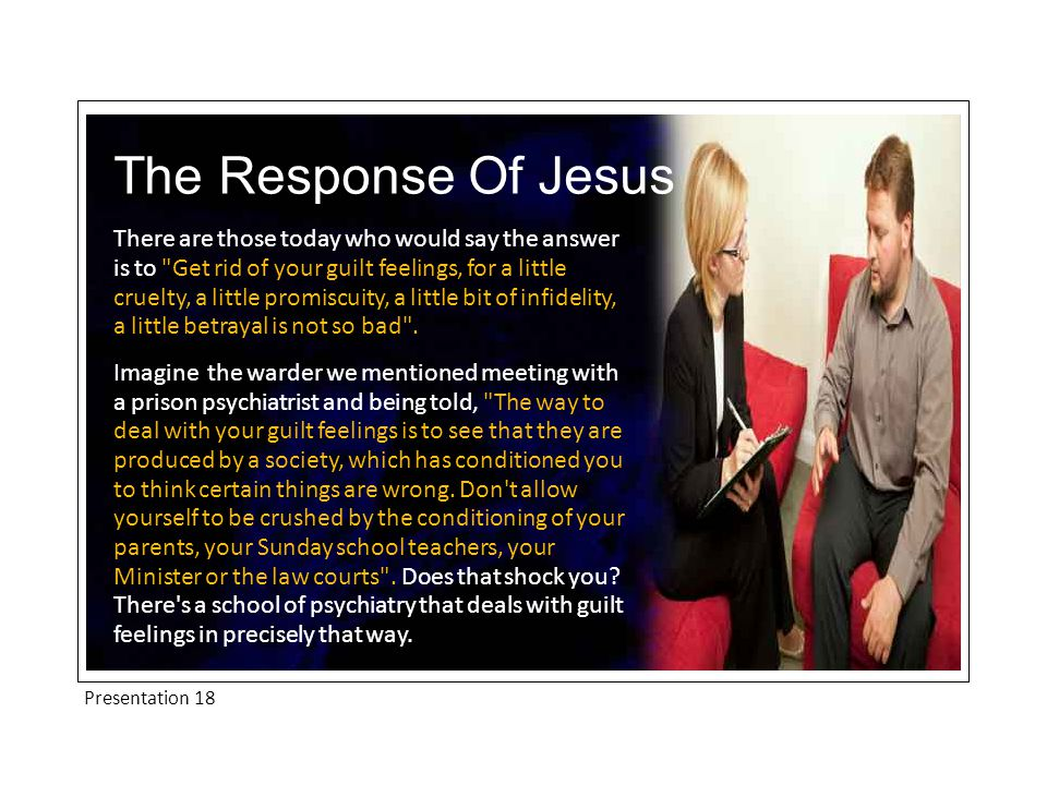 Presentation 18 The Response Of Jesus There are those today who would say the answer is to Get rid of your guilt feelings, for a little cruelty, a little promiscuity, a little bit of infidelity, a little betrayal is not so bad .