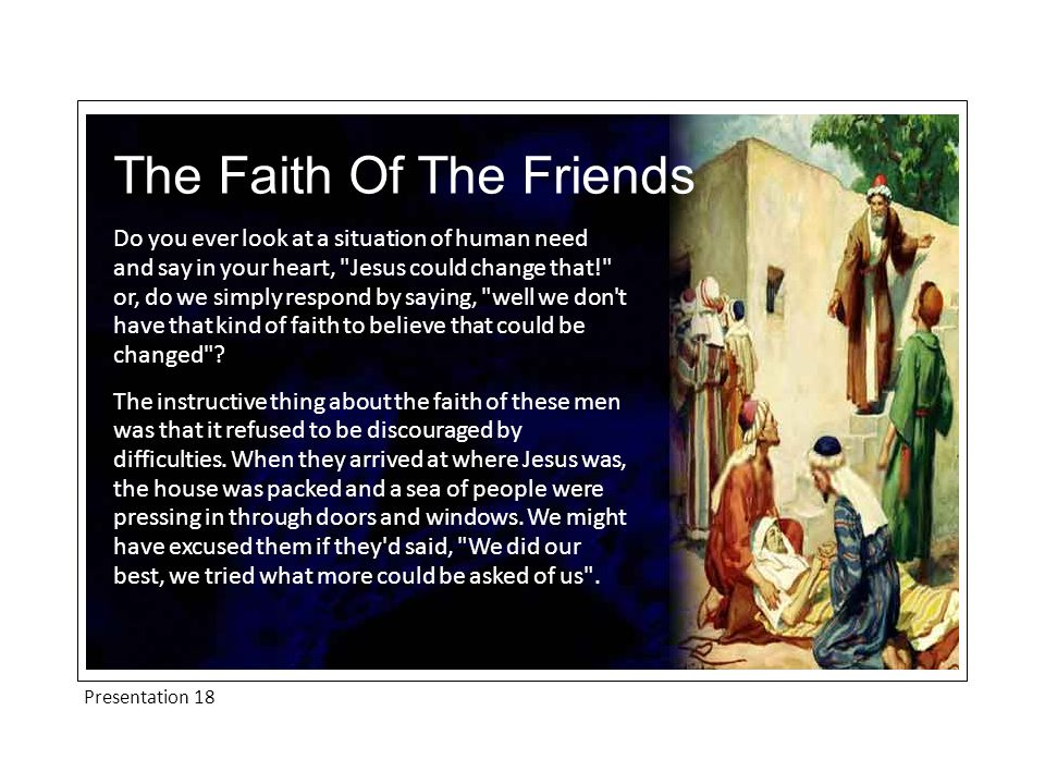 Presentation 18 The Faith Of The Friends Do you ever look at a situation of human need and say in your heart, Jesus could change that! or, do we simply respond by saying, well we don t have that kind of faith to believe that could be changed .