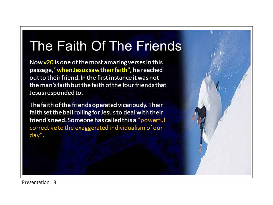 Presentation 18 The Faith Of The Friends Now v20 is one of the most amazing verses in this passage, when Jesus saw their faith , he reached out to their friend.