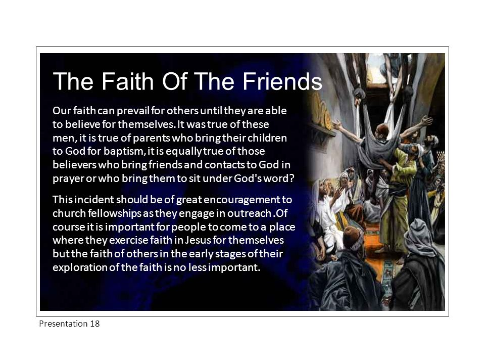 Presentation 18 The Faith Of The Friends Our faith can prevail for others until they are able to believe for themselves.