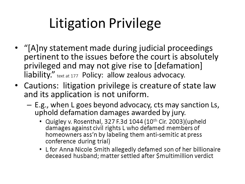 Litigation Privilege [A]ny statement made during judicial proceedings pertinent to the issues before the court is absolutely privileged and may not give rise to [defamation] liability. text at 177 Policy: allow zealous advocacy.