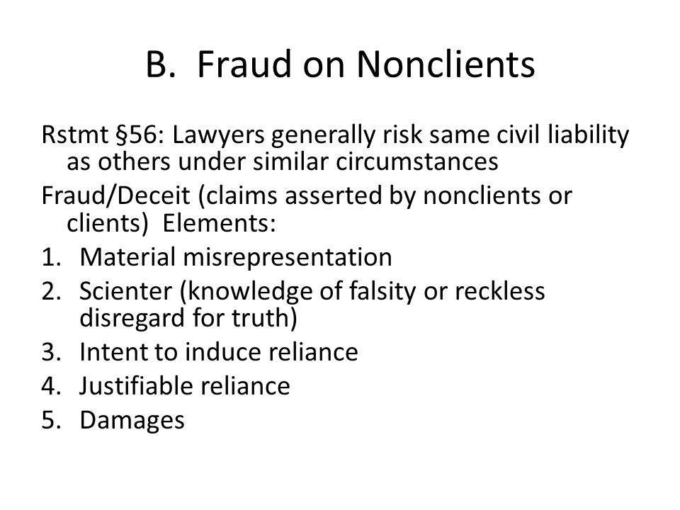 B. Fraud on Nonclients Rstmt §56: Lawyers generally risk same civil liability as others under similar circumstances Fraud/Deceit (claims asserted by n
