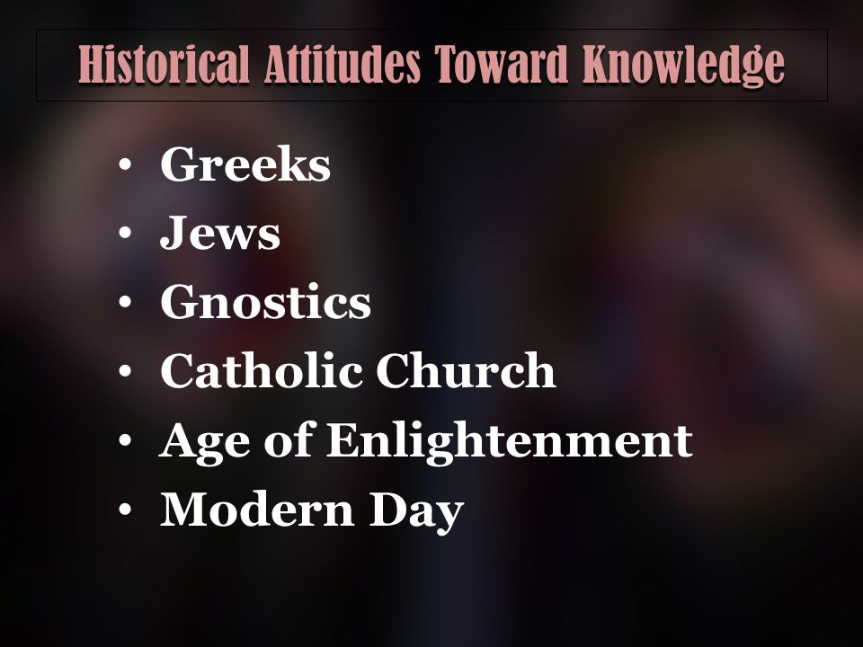 Historical Attitudes Toward Knowledge Greeks Jews Gnostics Catholic Church Age of Enlightenment Modern Day