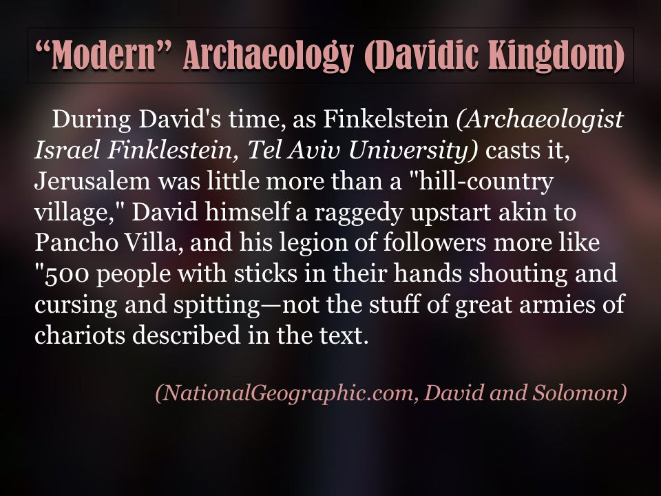 Modern Archaeology (Davidic Kingdom) During David s time, as Finkelstein (Archaeologist Israel Finklestein, Tel Aviv University) casts it, Jerusalem was little more than a hill-country village, David himself a raggedy upstart akin to Pancho Villa, and his legion of followers more like 500 people with sticks in their hands shouting and cursing and spitting—not the stuff of great armies of chariots described in the text.
