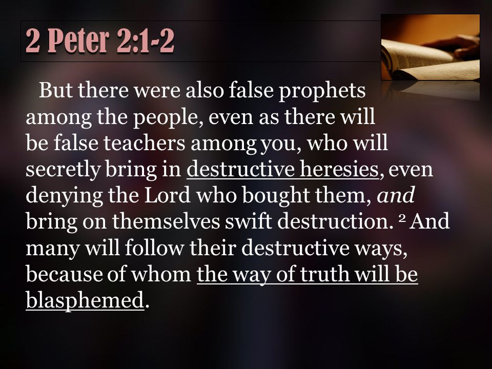2 Peter 2:1-2 But there were also false prophets among the people, even as there will be false teachers among you, who will secretly bring in destructive heresies, even denying the Lord who bought them, and bring on themselves swift destruction.
