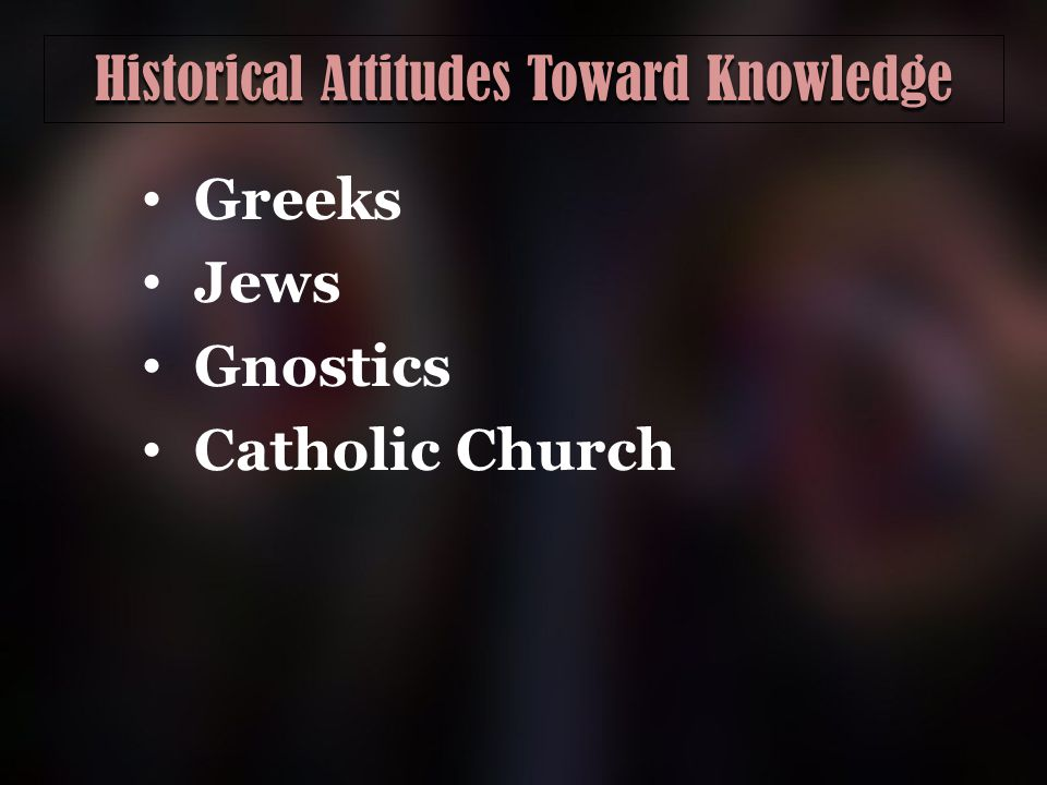 Historical Attitudes Toward Knowledge Greeks Jews Gnostics Catholic Church