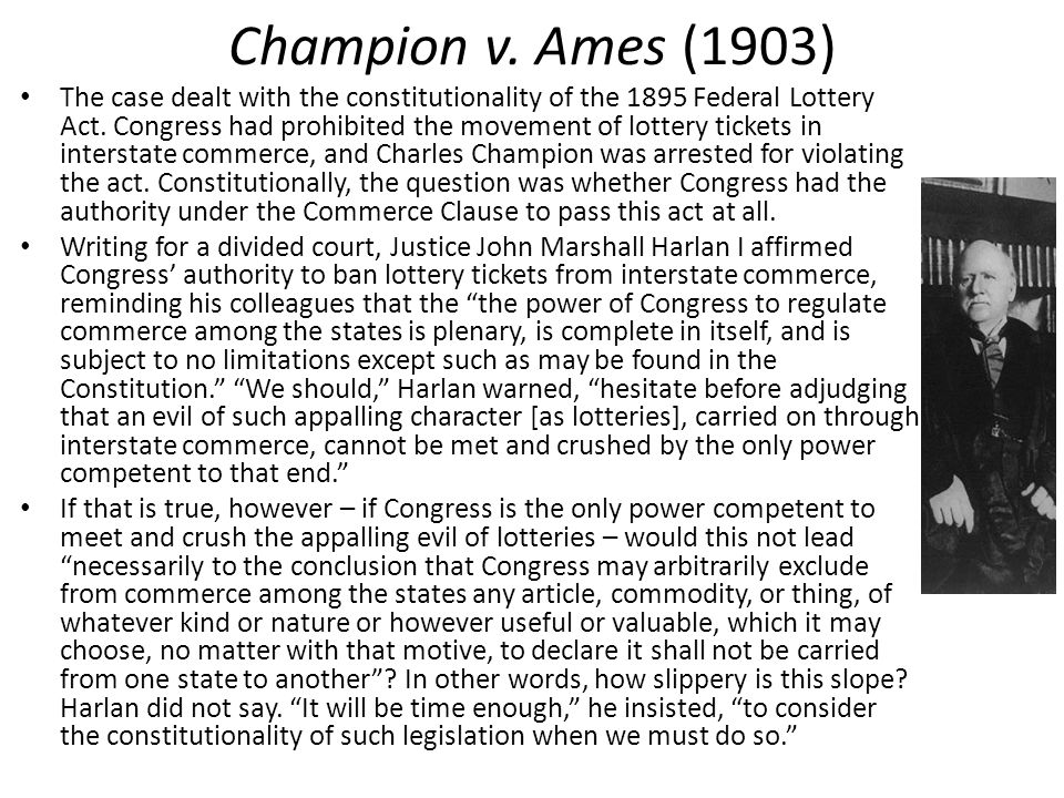 Champion v. Ames (1903) The case dealt with the constitutionality of the 1895 Federal Lottery Act.