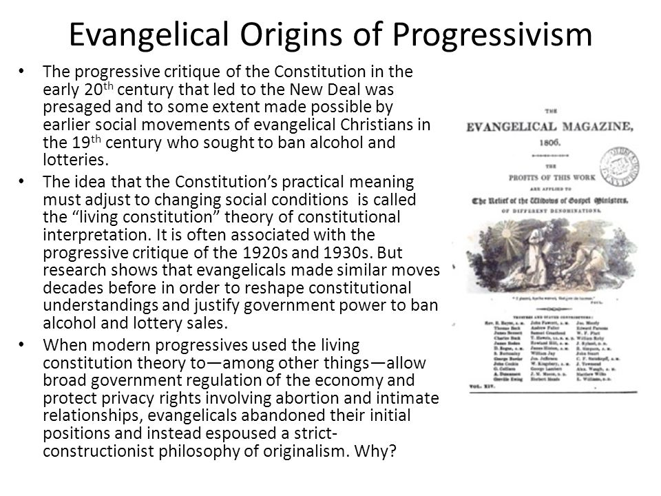 Evangelical Origins of Progressivism The progressive critique of the Constitution in the early 20 th century that led to the New Deal was presaged and to some extent made possible by earlier social movements of evangelical Christians in the 19 th century who sought to ban alcohol and lotteries.