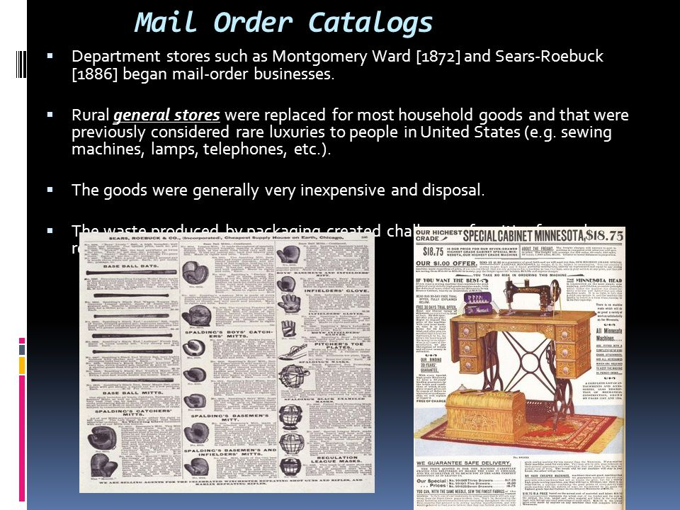 Mail Order Catalogs  Department stores such as Montgomery Ward [1872] and Sears-Roebuck [1886] began mail-order businesses.