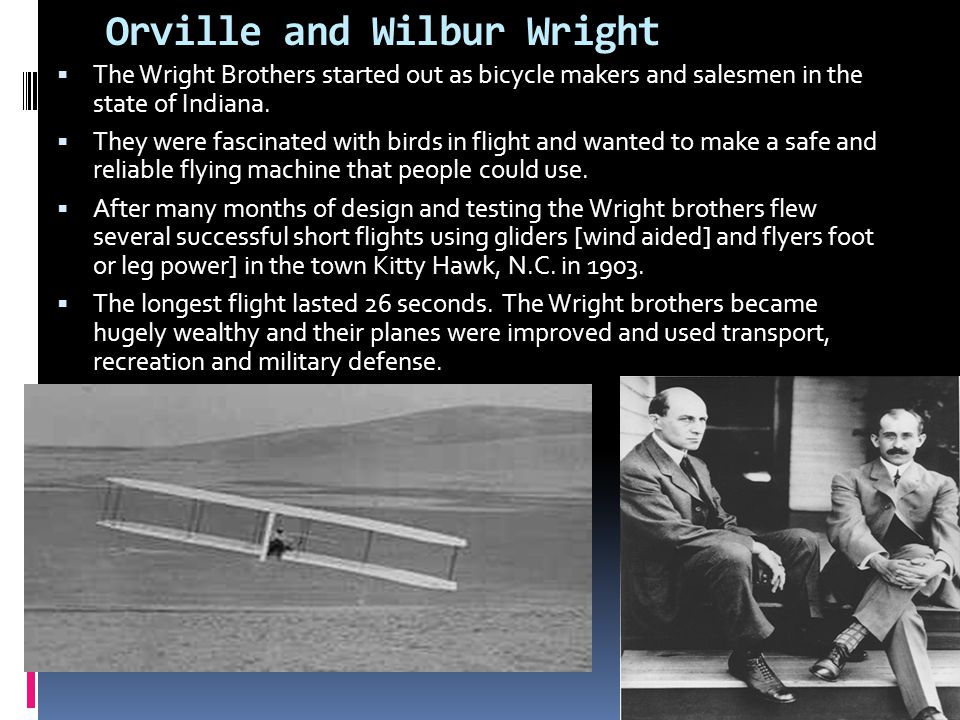 Orville and Wilbur Wright  The Wright Brothers started out as bicycle makers and salesmen in the state of Indiana.