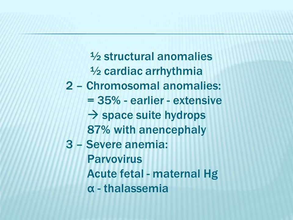 ½ structural anomalies ½ cardiac arrhythmia 2 – Chromosomal anomalies: = 35% - earlier - extensive  space suite hydrops 87% with anencephaly 3 – Severe anemia: Parvovirus Acute fetal - maternal Hg α - thalassemia
