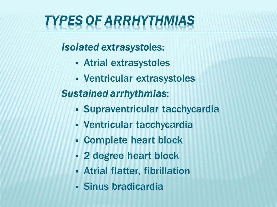 Isolated extrasystoles:  Atrial extrasystoles  Ventricular extrasystoles Sustained arrhythmias:  Supraventricular tacchycardia  Ventricular tacchy
