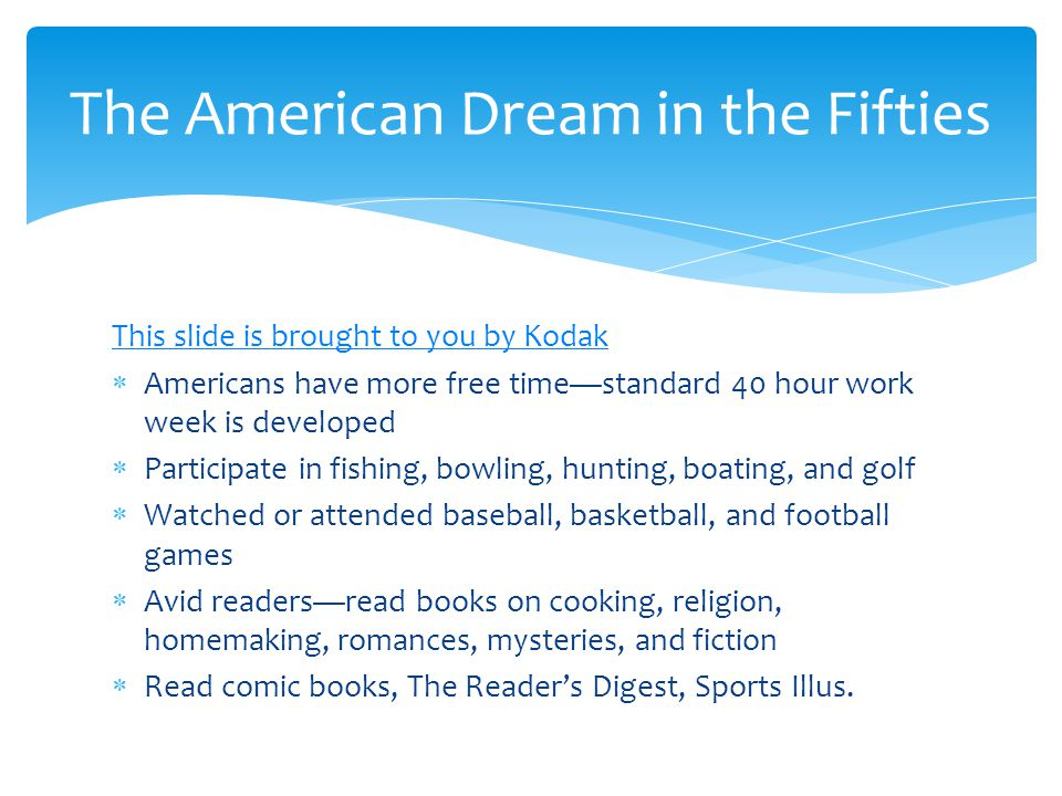 This slide is brought to you by Kodak  Americans have more free time—standard 40 hour work week is developed  Participate in fishing, bowling, hunting, boating, and golf  Watched or attended baseball, basketball, and football games  Avid readers—read books on cooking, religion, homemaking, romances, mysteries, and fiction  Read comic books, The Reader's Digest, Sports Illus.