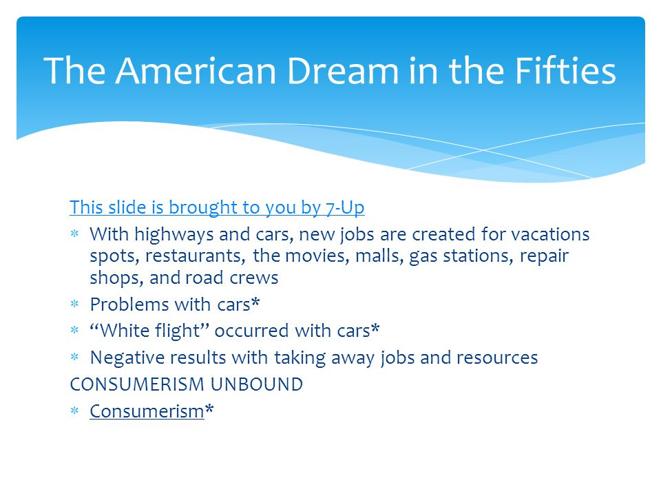 This slide is brought to you by 7-Up  With highways and cars, new jobs are created for vacations spots, restaurants, the movies, malls, gas stations, repair shops, and road crews  Problems with cars*  White flight occurred with cars*  Negative results with taking away jobs and resources CONSUMERISM UNBOUND  Consumerism* The American Dream in the Fifties