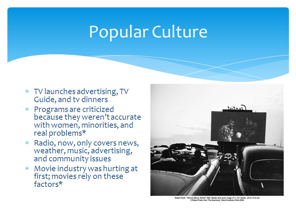 Popular Culture  TV launches advertising, TV Guide, and tv dinners  Programs are criticized because they weren't accurate with women, minorities, and real problems*  Radio, now, only covers news, weather, music, advertising, and community issues  Movie industry was hurting at first; movies rely on these factors*