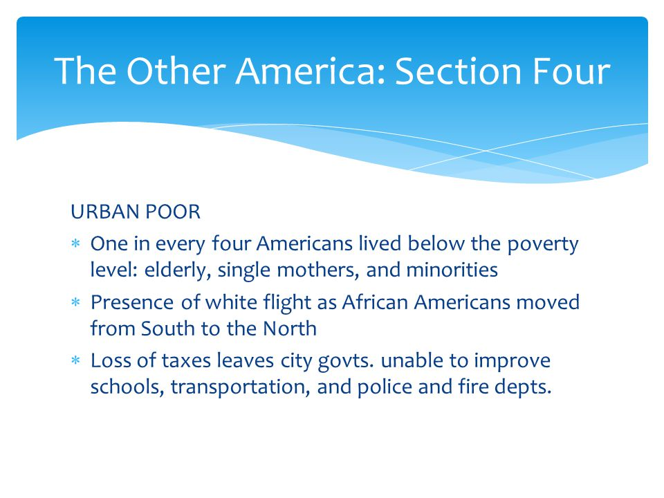 URBAN POOR  One in every four Americans lived below the poverty level: elderly, single mothers, and minorities  Presence of white flight as African Americans moved from South to the North  Loss of taxes leaves city govts.