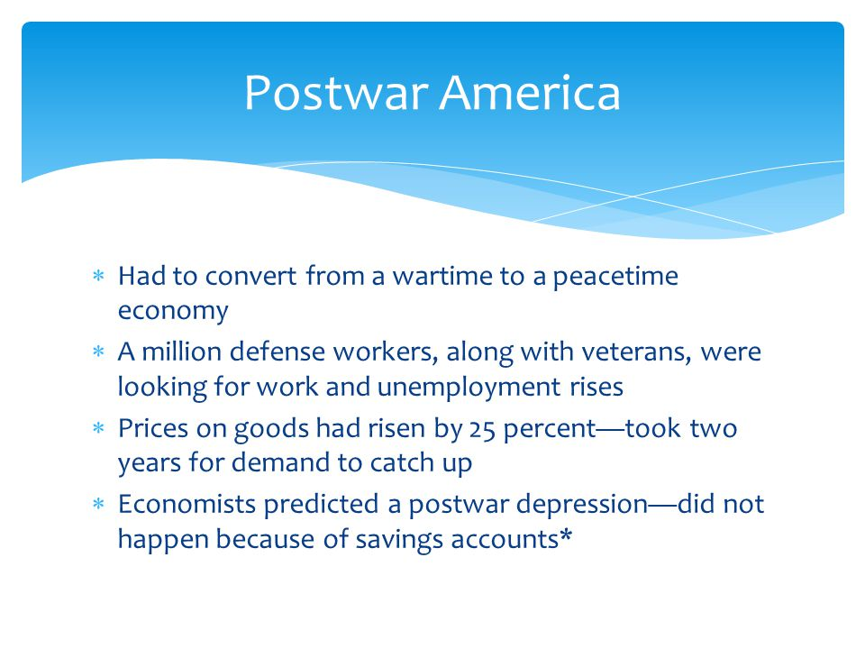  Had to convert from a wartime to a peacetime economy  A million defense workers, along with veterans, were looking for work and unemployment rises  Prices on goods had risen by 25 percent—took two years for demand to catch up  Economists predicted a postwar depression—did not happen because of savings accounts* Postwar America
