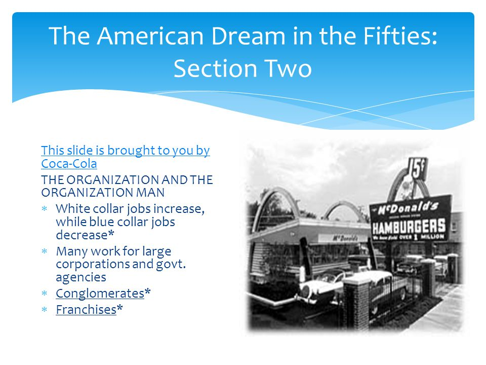 The American Dream in the Fifties: Section Two This slide is brought to you by Coca-Cola THE ORGANIZATION AND THE ORGANIZATION MAN  White collar jobs increase, while blue collar jobs decrease*  Many work for large corporations and govt.