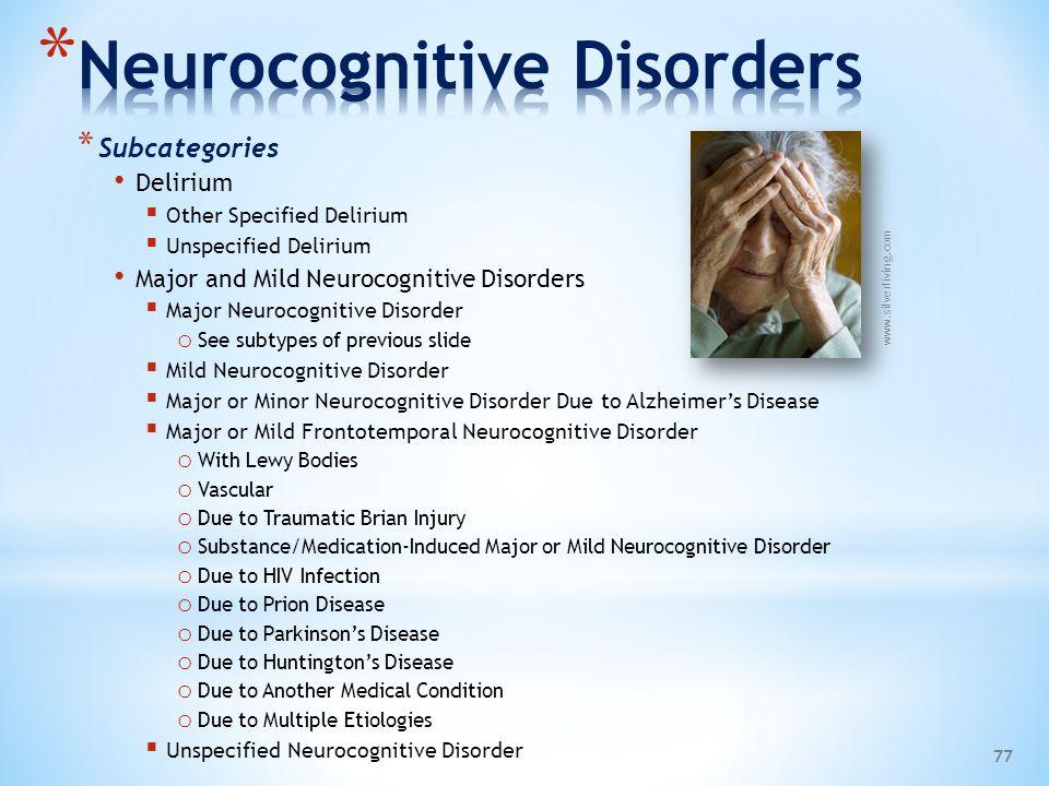 * Subcategories Delirium  Other Specified Delirium  Unspecified Delirium Major and Mild Neurocognitive Disorders  Major Neurocognitive Disorder o S