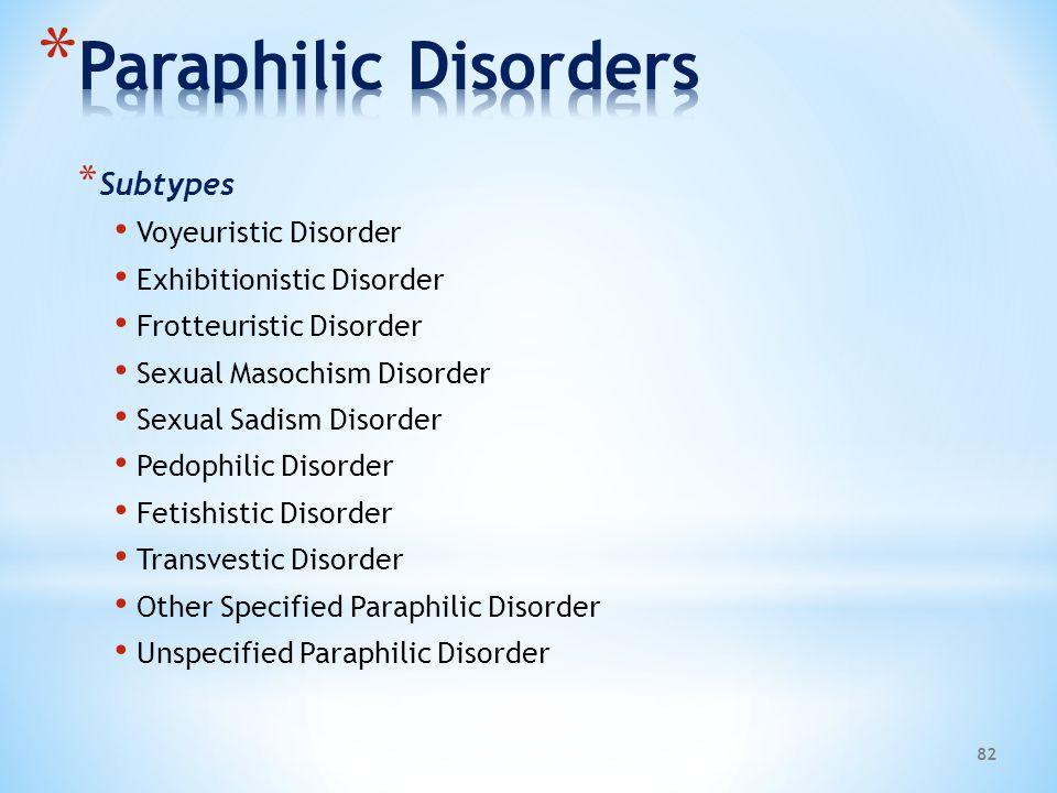 * Subtypes Voyeuristic Disorder Exhibitionistic Disorder Frotteuristic Disorder Sexual Masochism Disorder Sexual Sadism Disorder Pedophilic Disorder F